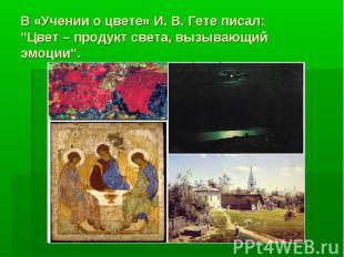 """В «Учении о цвете» И. В. Гете писал: """"Цвет–продукт света, вызывающий эмоции""""."""
