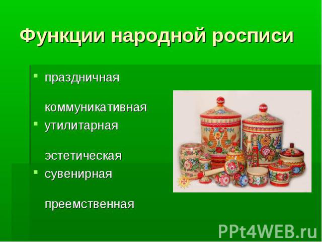 Функции народной росписи праздничная коммуникативная утилитарная эстетическая сувенирная преемственная