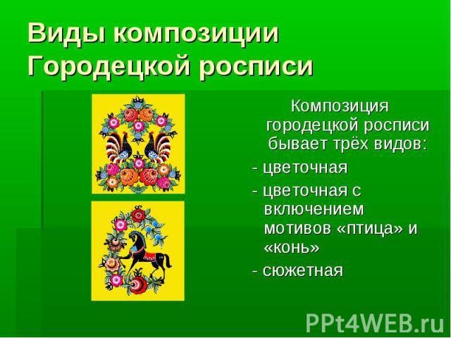 Виды композиции Городецкой росписи Композиция городецкой росписи бывает трёх видов: - цветочная - цветочная с включением мотивов «птица» и «конь» - сюжетная