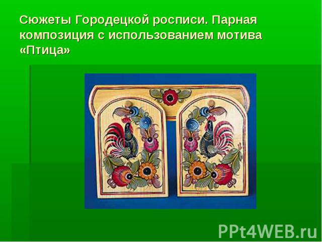 Сюжеты Городецкой росписи. Парная композиция с использованием мотива «Птица»