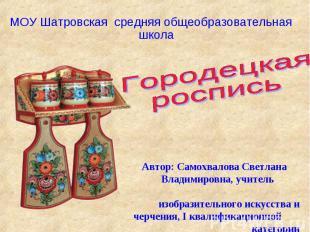 МОУ Шатровская средняя общеобразовательная школа Городецкая роспись Автор: Самох