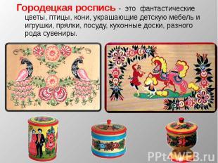 Городецкая роспись - это фантастические цветы, птицы, кони, украшающие детскую м
