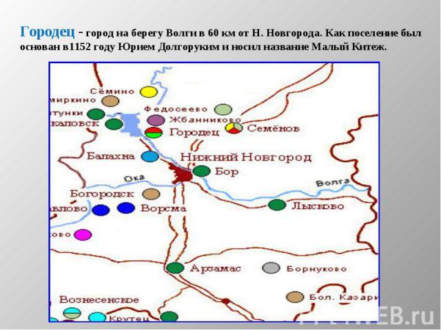 Городец - город на берегу Волги в 60 км от Н. Новгорода. Как поселение был основан в1152 году Юрием Долгоруким и носил название Малый Китеж.