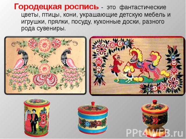 Городецкая роспись - это фантастические цветы, птицы, кони, украшающие детскую мебель и игрушки, прялки, посуду, кухонные доски, разного рода сувениры.