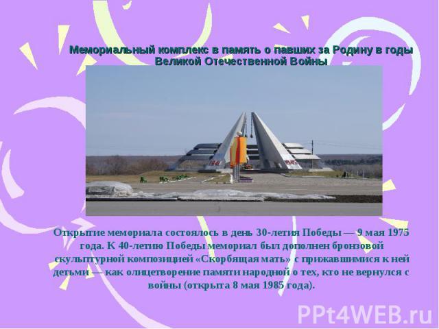 Мемориальный комплекс в память о павших за Родину в годы Великой Отечественной Войны Открытие мемориала состоялось в день 30-летия Победы— 9 мая 1975 года. К 40-летию Победы мемориал был дополнен бронзовой скульптурной композицией «Скорбящая мать» …