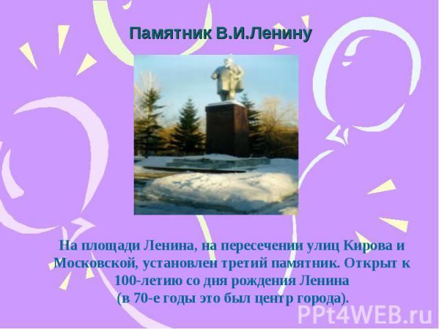 Памятник В.И.Ленину На площади Ленина, на пересечении улиц Кирова и Московской, установлен третий памятник. Открыт к 100-летию со дня рождения Ленина (в 70-е годы это был центр города).