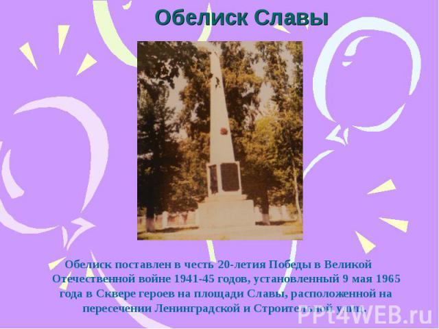 Обелиск Славы Обелиск поставлен в честь 20-летия Победы в Великой Отечественной войне 1941-45 годов, установленный 9 мая 1965 года в Сквере героев на площади Славы, расположенной на пересечении Ленинградской и Строительной улиц.