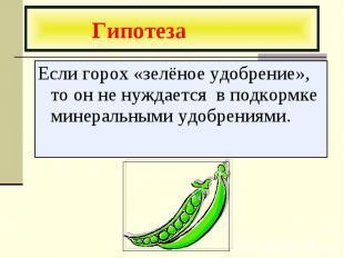 Гипотеза Если горох «зелёное удобрение», то он не нуждается в подкормке минераль