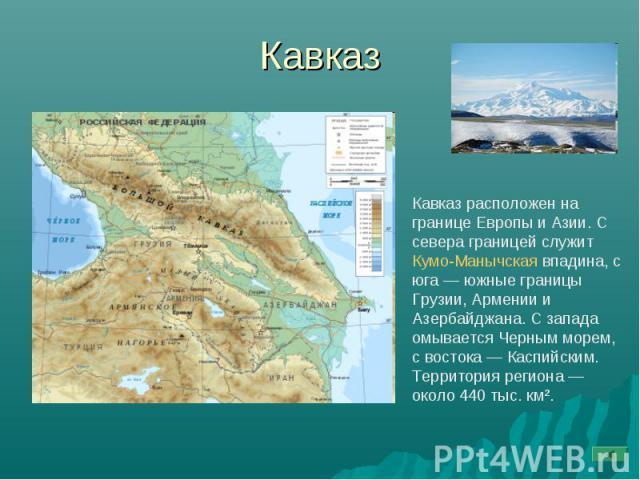 Кавказ Кавказ расположен на границе Европы и Азии. С севера границей служит Кумо-Манычская впадина, с юга— южные границы Грузии, Армении и Азербайджана. С запада омывается Черным морем, с востока— Каспийским. Территория региона— около 440 тыс. км².