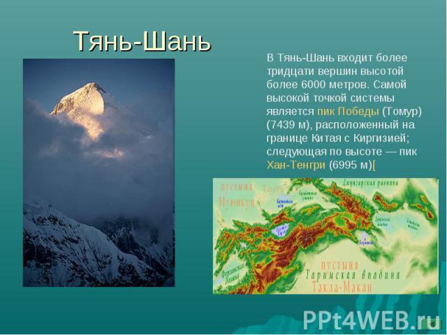 Тянь-Шань В Тянь-Шань входит более тридцати вершин высотой более 6000 метров. Самой высокой точкой системы является пик Победы (Томур) (7439м), расположенный на границе Китая с Киргизией; следующая по высоте— пик Хан-Тенгри (6995м)[