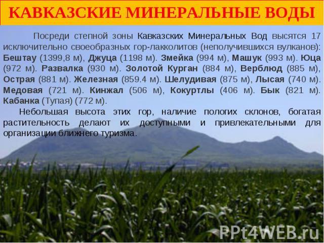 Кавказские Минеральные Воды Посреди степной зоны Кавказских Минеральных Вод высятся 17 исключительно своеобразных гор-лакколитов (неполучившихся вулканов): Бештау (1399,8 м), Джуца (1198 м). Змейка (994 м), Машук (993 м). Юца (972 м). Развалка (930 …