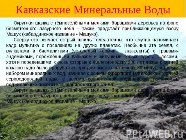 Кавказские Минеральные Воды Округлая шапка с тёмнозелёными мелкими барашками деревьев на фоне безмятежного лазурного неба – таким предстаёт приближающемуся взору Машук (кабардинское название - Машуко). Сверху его венчает острый шпиль телеантенны, чт…