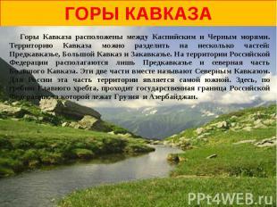 горы Кавказа Горы Кавказа расположены между Каспийским и Черным морями. Территор