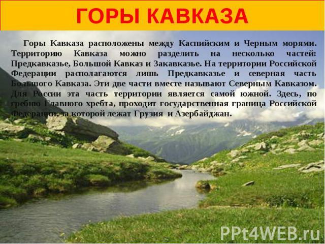 горы Кавказа Горы Кавказа расположены между Каспийским и Черным морями. Территорию Кавказа можно разделить на несколько частей: Предкавказье, Большой Кавказ и Закавказье. На территории Российской Федерации располагаются лишь Предкавказье и северная …