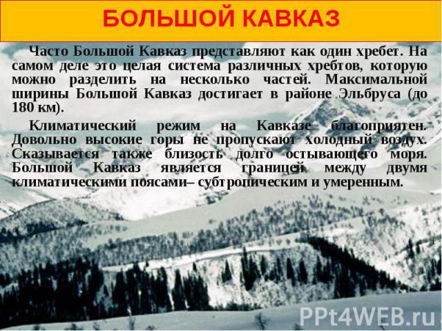Большой кавказ Часто Большой Кавказ представляют как один хребет. На самом деле это целая система различных хребтов, которую можно разделить на несколько частей. Максимальной ширины Большой Кавказ достигает в районе Эльбруса (до 180 км). Климатическ…