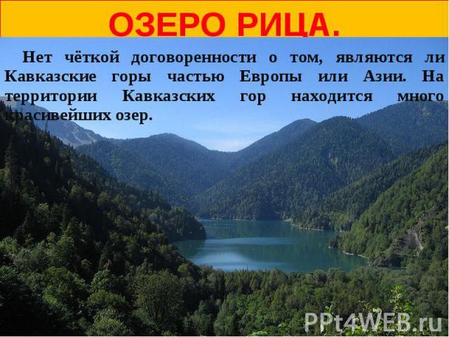 Озеро Рица. Нет чёткой договоренности о том, являются ли Кавказские горы частью Европы или Азии. На территории Кавказских гор находится много красивейших озер.