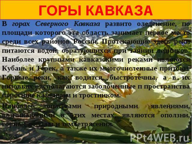 Горы кавказаВ горах Северного Кавказа развито оледенение, по площади которого эта область занимает первое место среди всех районов России. Протекающие здесь реки питаются водой, образующихся при таянии ледников. Наиболее крупными кавказскими реками …