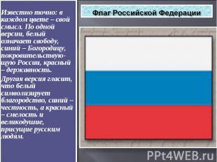 Флаг Российской Федерации Известно точно: в каждом цвете – свой смысл. По одной