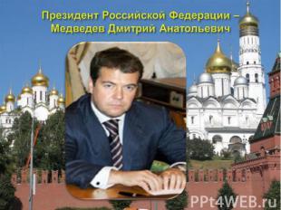 Президент Российской Федерации – Медведев Дмитрий Анатольевич