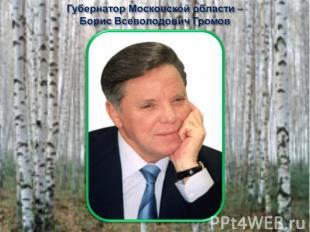 Губернатор Московской области – Борис Всеволодович Громов