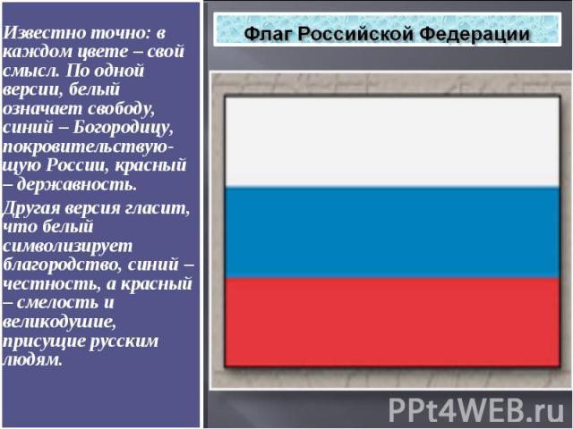 Флаг Российской Федерации Известно точно: в каждом цвете – свой смысл. По одной версии, белый означает свободу, синий – Богородицу, покровительствую-щую России, красный – державность. Другая версия гласит, что белый символизирует благородство, …