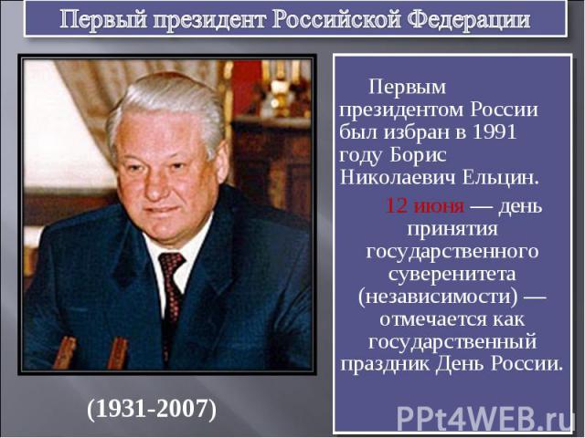 Первый президент Российской Федерации Первым президентом России был избран в 1991 году Борис Николаевич Ельцин. 12 июня — день принятия государственного суверенитета (независимости) — отмечается как государственный праздник День России.