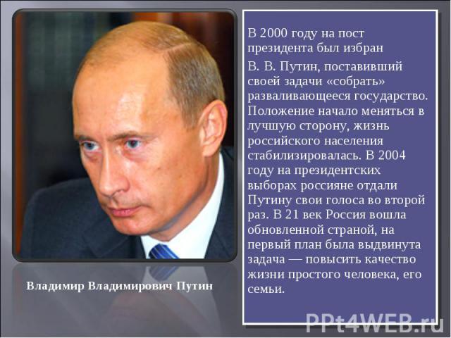 В 2000 году на пост президента был избран В. В. Путин, поставивший своей задачи «собрать» разваливающееся государство. Положение начало меняться в лучшую сторону, жизнь российского населения стабилизировалась. В 2004 году на президентских выборах ро…
