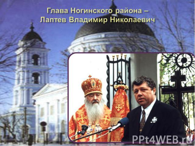 Глава Ногинского района – Лаптев Владимир Николаевич