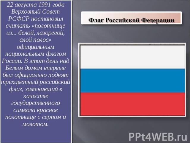 Флаг Российской Федерации 22 августа 1991 года Верховный Совет РСФСР постановил считать «полотнище из... белой, лазоревой, алой полос» официальным национальным флагом России. В этот день над Белым домом впервые был официально поднят трехцветный росс…