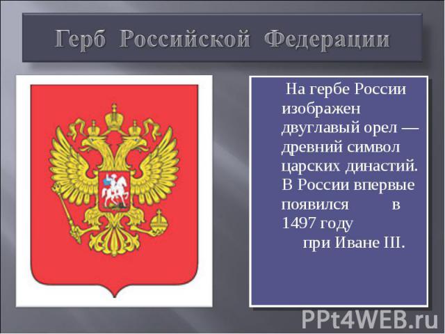 Герб Российской Федерации На гербе России изображен двуглавый орел — древний символ царских династий. В России впервые появился в 1497 году при Иване III.