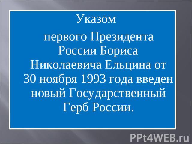 Указом первого Президента России Бориса Николаевича Ельцина от 30 ноября 1993 года введен новый Государственный Герб России.