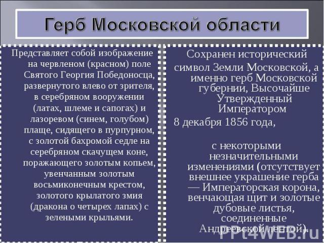 Герб Московской областиПредставляет собой изображение на червленом (красном) поле Святого Георгия Победоносца, развернутого влево от зрителя, в серебряном вооружении (латах, шлеме и сапогах) и лазоревом (синем, голубом) плаще, сидящего в пурпурном, …