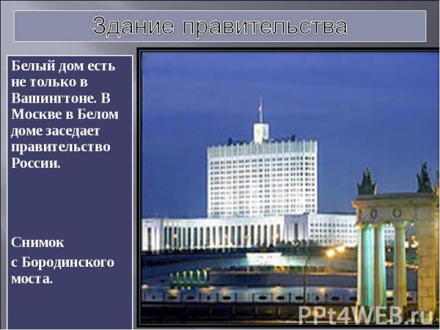 Здание правительства Белый дом есть не только в Вашингтоне. В Москве в Белом доме заседает правительство России. Снимок с Бородинского моста.