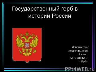 Государственный герб в истории России Исполнитель: Бердюгин Денис 9 класс МОУ ОШ