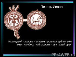 Печать Ивана III На лицевой стороне – всадник протыкающий копьем змея, на оборот