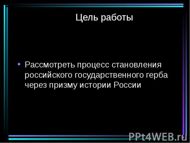 Цель работы Рассмотреть процесс становления российского государственного герба через призму истории России
