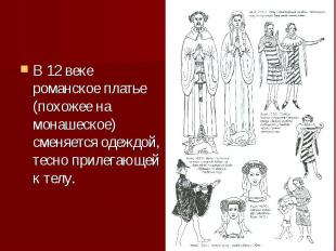 В 12 веке романское платье (похожее на монашеское) сменяется одеждой, тесно прил