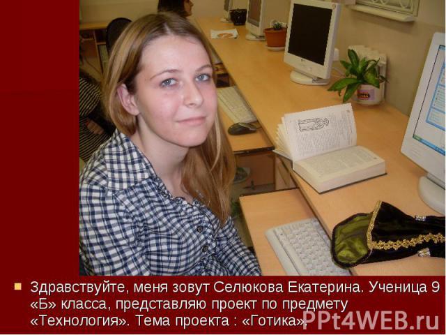 Здравствуйте, меня зовут Селюкова Екатерина. Ученица 9 «Б» класса, представляю проект по предмету «Технология». Тема проекта : «Готика».