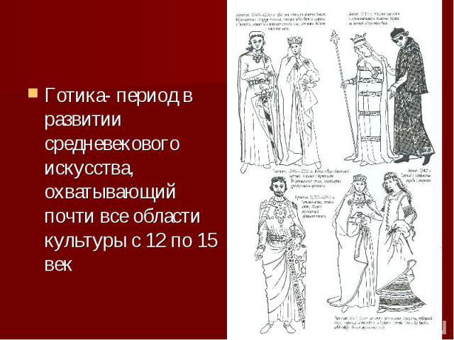 Готика- период в развитии средневекового искусства, охватывающий почти все области культуры с 12 по 15 век