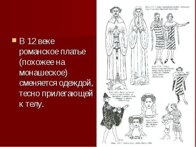 В 12 веке романское платье (похожее на монашеское) сменяется одеждой, тесно прилегающей к телу.