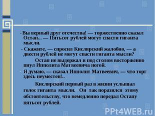- Вы верный друг отечества! — торжественно сказал Остап... — Пятьсот рублей могу