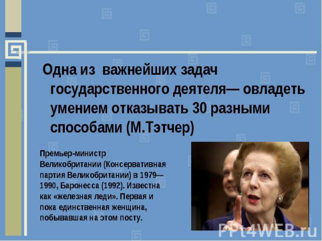 Одна из важнейших задач государственного деятеля— овладеть умением отказывать 30разными способами (М.Тэтчер) Премьер-министр Великобритании (Консервативная партия Великобритании) в 1979—1990, Баронесса (1992). Известна как «железная леди». Первая и…