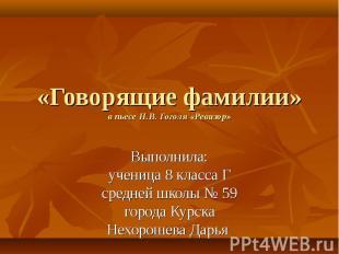 «Говорящие фамилии» в пьесе Н.В. Гоголя «Ревизор» Выполнила: ученица 8 класса Г