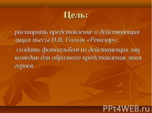 Цель: расширить представление о действующих лицах пьесы Н.В. Гоголя «Ревизор»; с