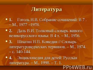Литература 1. Гоголь Н.В. Собрание сочинений: В 7 . – М., 1977 –1978. 2.