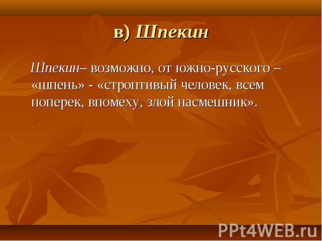 в) Шпекин Шпекин– возможно, от южно-русского – «шпень» - «строптивый человек, всем поперек, впомеху, злой насмешник».