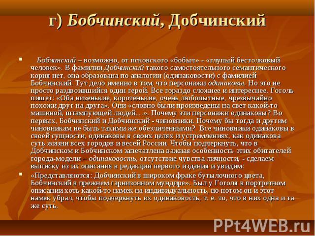 г) Бобчинский, Добчинский  Бобчинский – возможно, от псковского «бобыч» - «глупый бестолковый человек». В фамилии Добчинский такого самостоятельного семантического корня нет, она образована по аналогии (одинаковости) с фамилией Бобчинский. Тут дел…