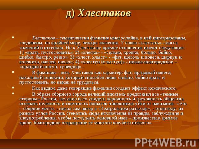 д) Хлестаков  Хлестаков – семантически фамилия многослойна, в ней интегрированы, соединены, по крайней мере, четыре значения. У слова «хлестать» - масса значений и оттенков. Но к Хлестакову прямое отношение имеют следующие: 1) «врать, пусто…