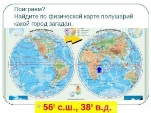 Поиграем? Найдите по физической карте полушарий какой город загадан.