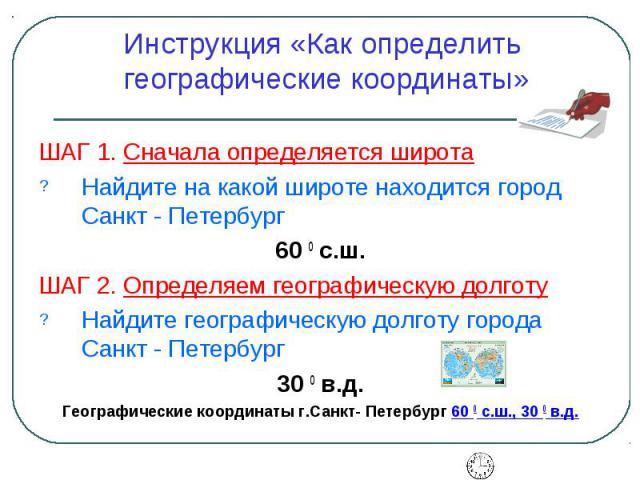 Инструкция «Как определить географические координаты» ШАГ 1. Сначала определяется широта Найдите на какой широте находится город Санкт - Петербург 60 0 с.ш. ШАГ 2. Определяем географическую долготу Найдите географическую долготу города Санкт - Петер…